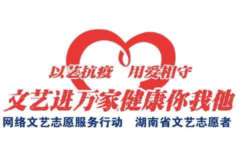 """""""以艺抗疫、用爱相守""""湖南省文艺志愿者在行动"""