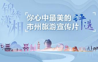 湖南14市州旅游宣传片 谁才是你心中最美?