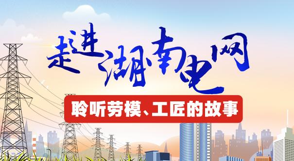 专题丨走进湖南电网  聆听劳模、工匠的故事