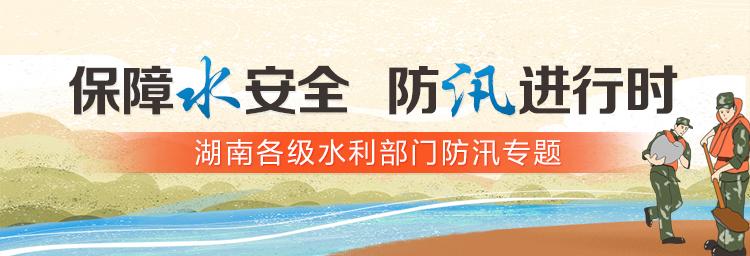 保障水安全 防汛进行时——湖南各级水利部门防汛备汛专题