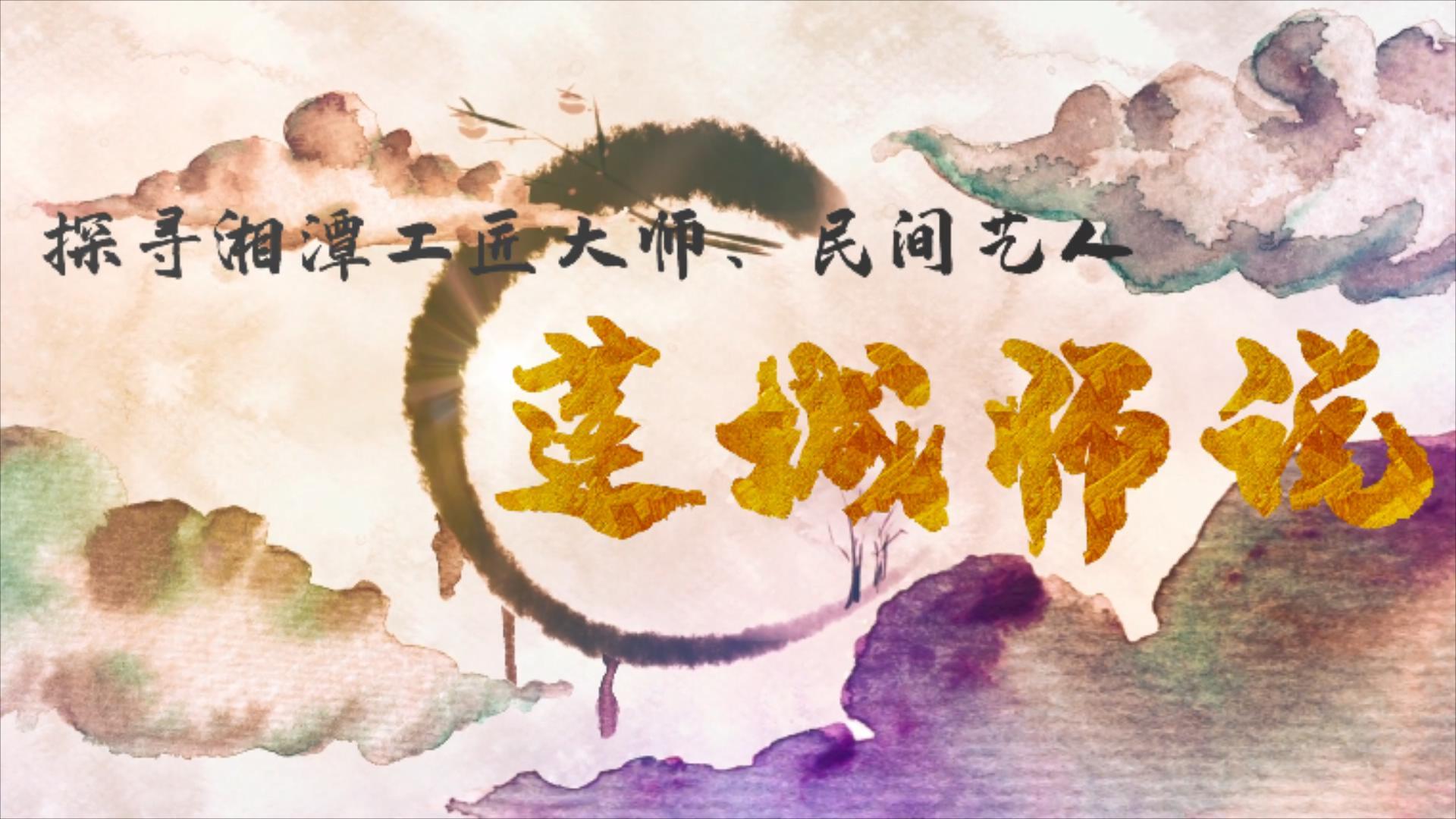 专题丨莲城师说——探寻湘潭工匠大师和民间艺术家