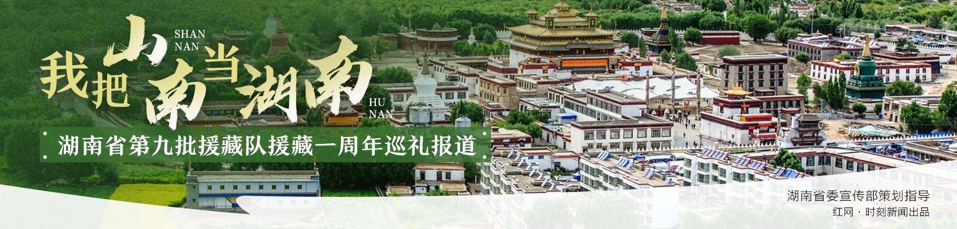 专题丨我把山南当湖南——湖南省第九批援藏队一周年巡礼