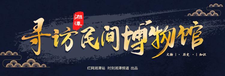 专题丨寻访湘潭民间博物馆