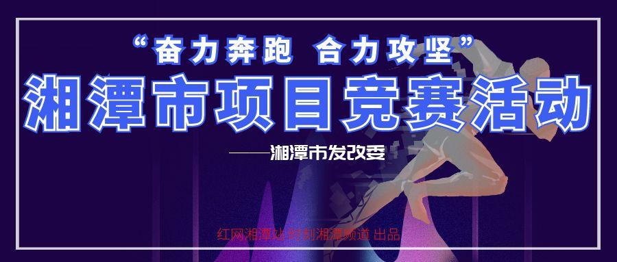 """专题丨湘潭市""""奋力奔跑 合力攻坚""""项目竞赛活动"""