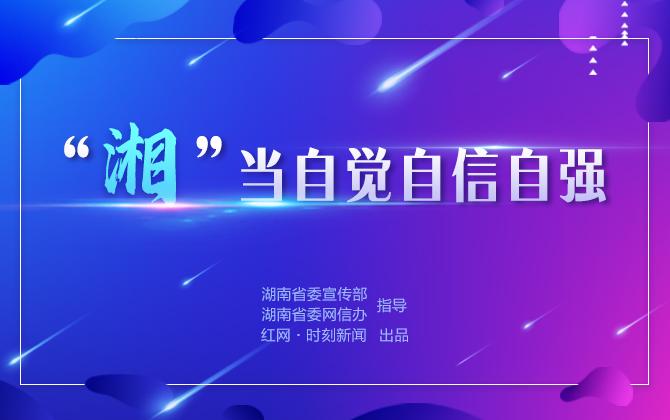 """专题丨""""湘""""当自觉自信自强"""