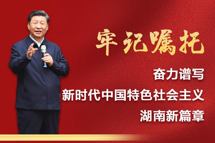 专题   牢记习近平总书记嘱托,奋力谱写新时代中国特色社会主义湖南新篇章
