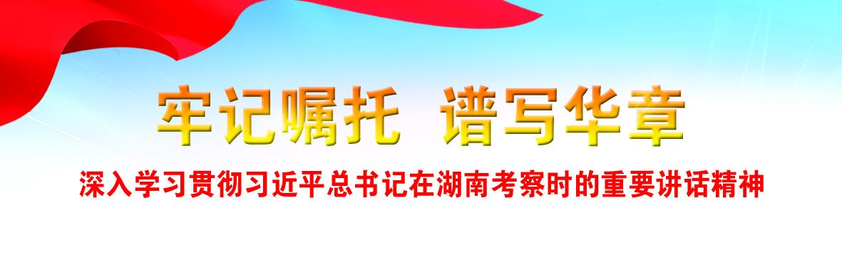 牢记嘱托 奋力谱写新时代中国特色社会主义湖南新篇章