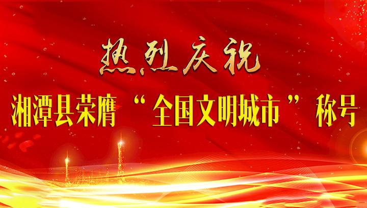 """热烈庆祝湘潭县荣膺""""全国文明城市""""称号!"""