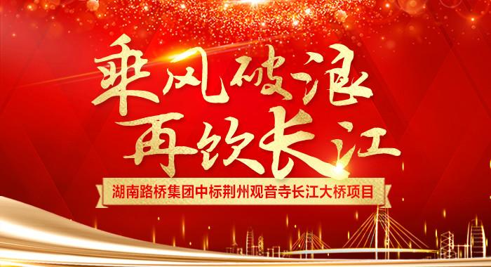 专题:乘风破浪 再饮长江 湖南路桥集团中标荆州观音寺长江大桥项目