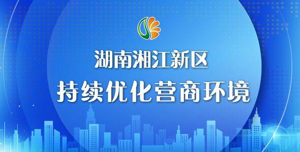 专题丨湖南湘江新区持续优化营商环境