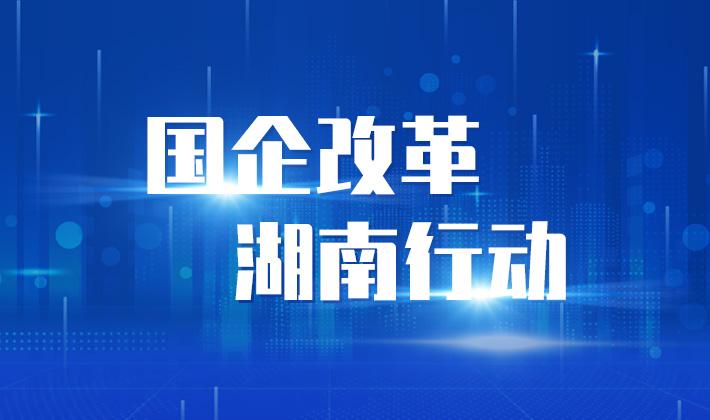 专题丨国企改革 湖南行动