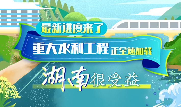 H5丨最新进度来了,重大水利工程正全速加载,湖南很受益