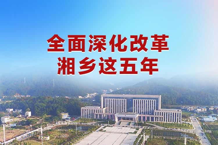 全面深化改革湘乡这五年