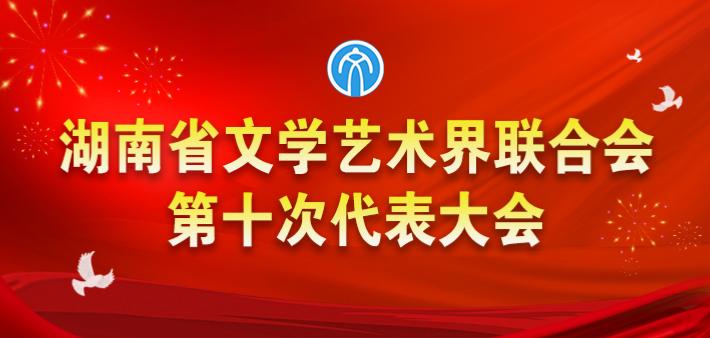 专题丨湖南省文联第十次代表大会
