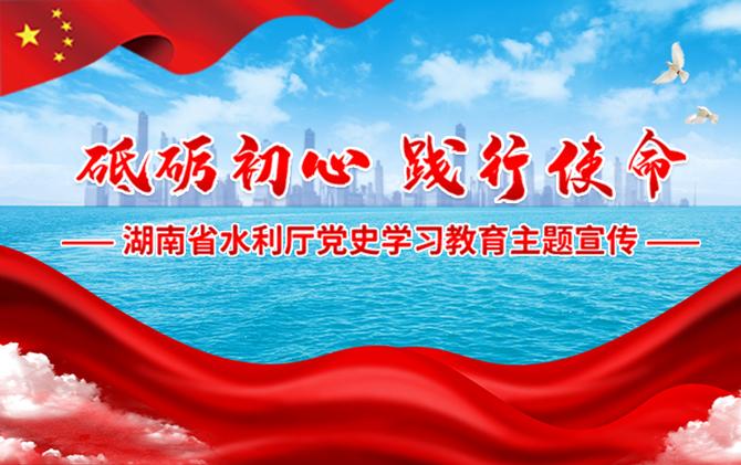 专题 | 砥砺初心 践行使命——湖南省水利厅党史学习教育主题宣传