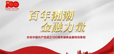 视频丨百年湘潮 金融力量——庆祝中国共产党成立100周年湖南金融特别策划