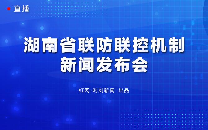 直播回顾丨湖南省联防联控机制新闻发布会
