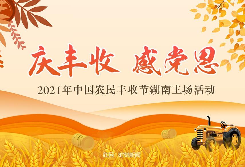 专题丨庆丰收 感党恩——2021年中国农民丰收节湖南主场活动