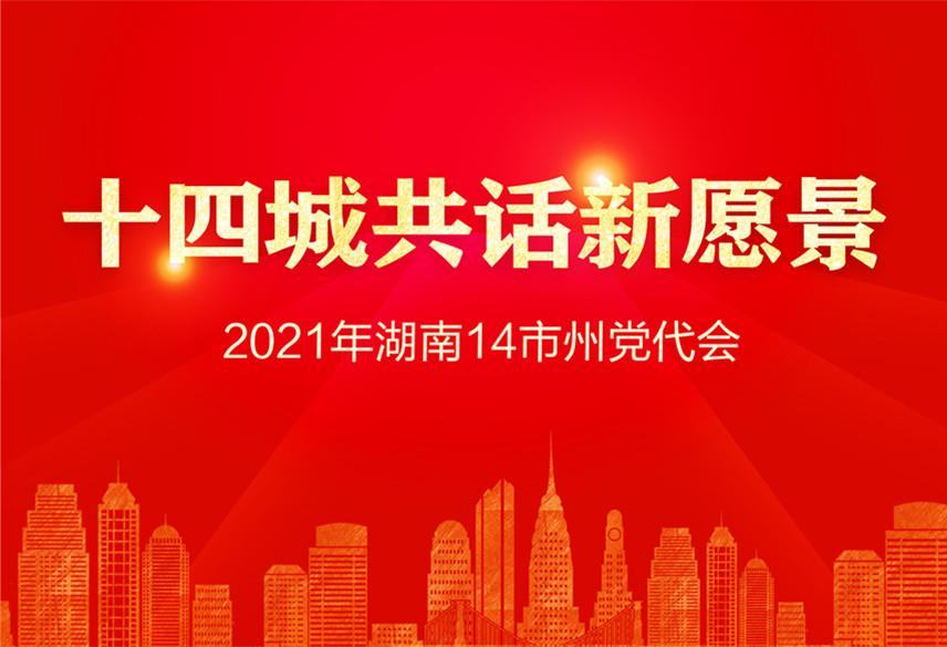 专题|2021年湖南14市州党代会