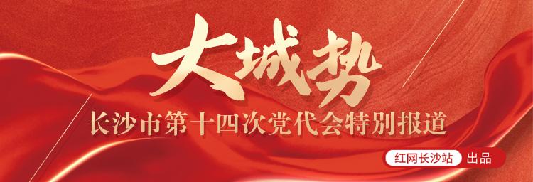 大城势——长沙市第十四次党代会特别报道