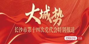 大城势 长沙市第十四次党代会特别报道