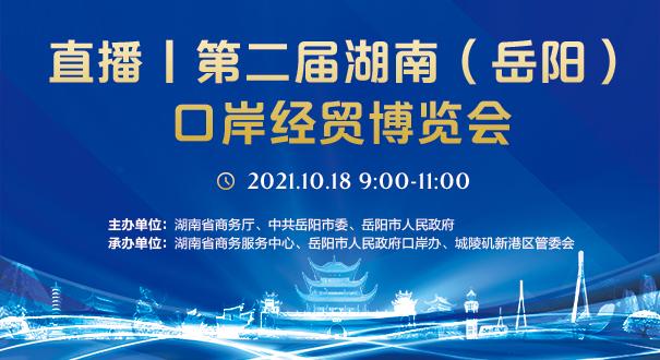 直播丨第二届湖南(岳阳)口岸经贸博览会